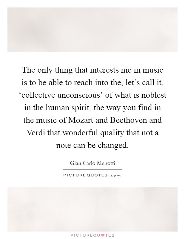 The only thing that interests me in music is to be able to reach into the, let's call it, 'collective unconscious' of what is noblest in the human spirit, the way you find in the music of Mozart and Beethoven and Verdi that wonderful quality that not a note can be changed Picture Quote #1