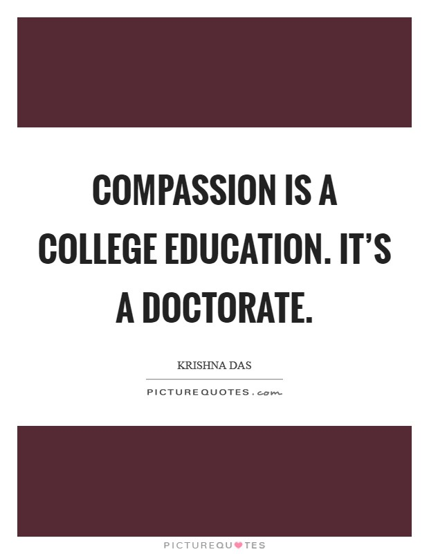 Compassion is a college education. It's a doctorate Picture Quote #1