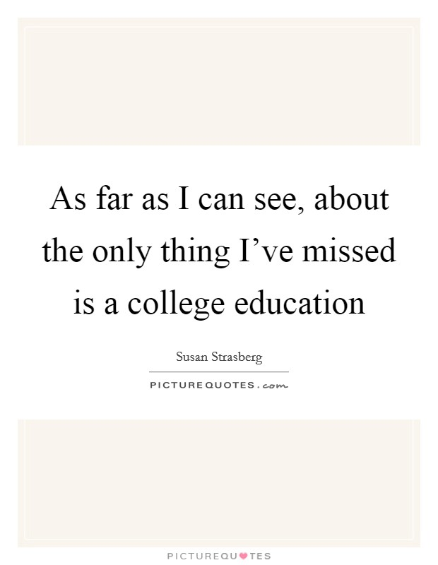As far as I can see, about the only thing I've missed is a college education Picture Quote #1