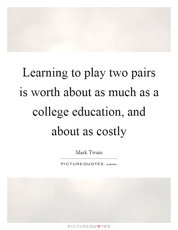 Learning to play two pairs is worth about as much as a college education, and about as costly Picture Quote #1