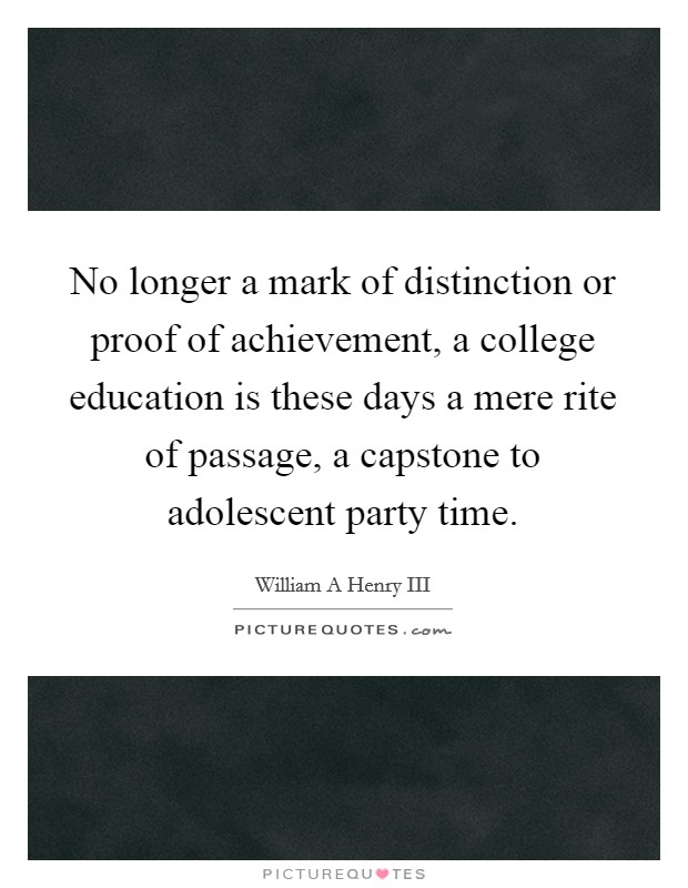 No longer a mark of distinction or proof of achievement, a college education is these days a mere rite of passage, a capstone to adolescent party time Picture Quote #1