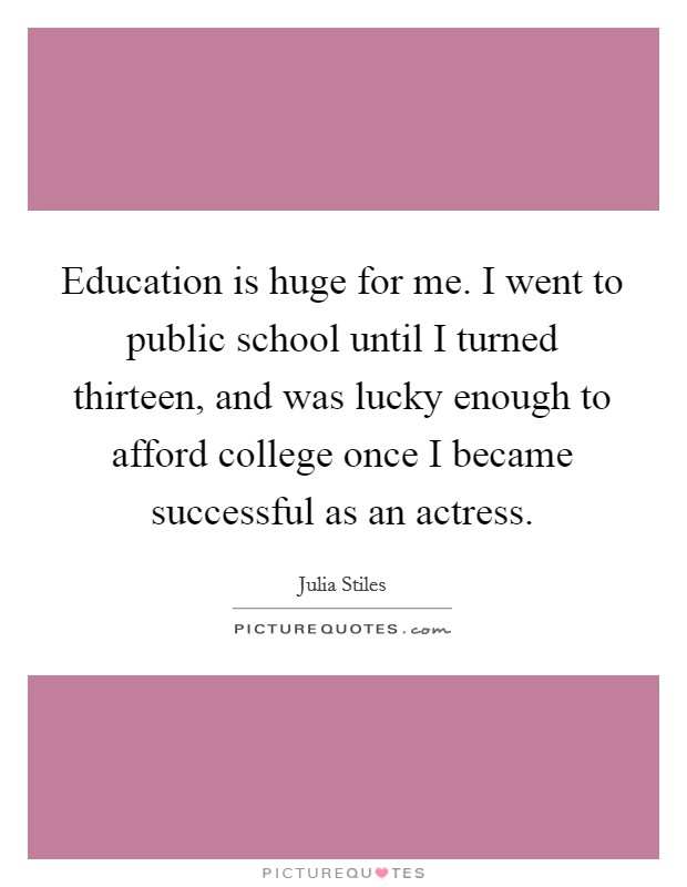 Education is huge for me. I went to public school until I turned thirteen, and was lucky enough to afford college once I became successful as an actress Picture Quote #1
