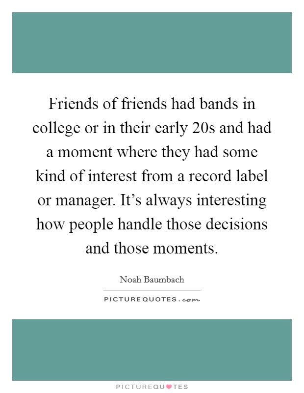 Friends of friends had bands in college or in their early 20s and had a moment where they had some kind of interest from a record label or manager. It's always interesting how people handle those decisions and those moments Picture Quote #1
