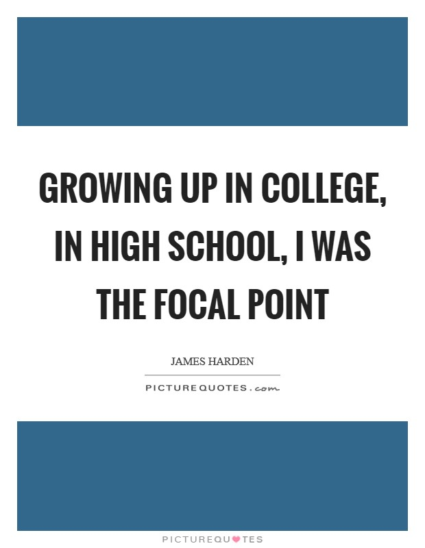 Growing up in college, in high school, I was the focal point Picture Quote #1
