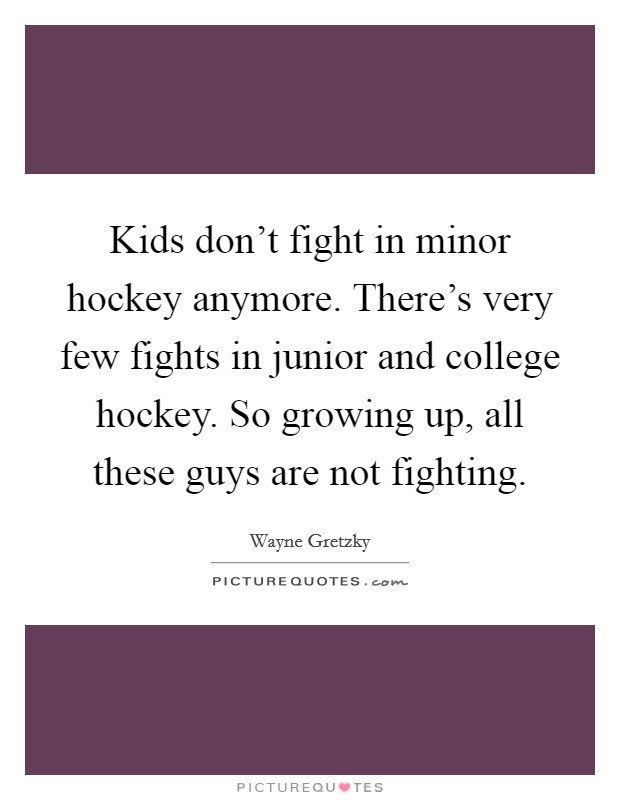 Kids don't fight in minor hockey anymore. There's very few fights in junior and college hockey. So growing up, all these guys are not fighting Picture Quote #1