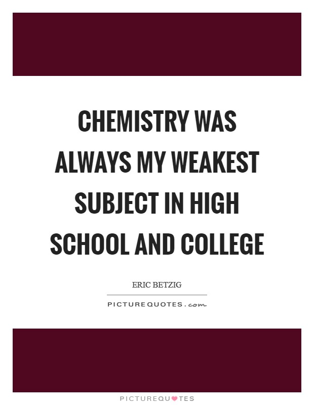 Chemistry was always my weakest subject in high school and college Picture Quote #1