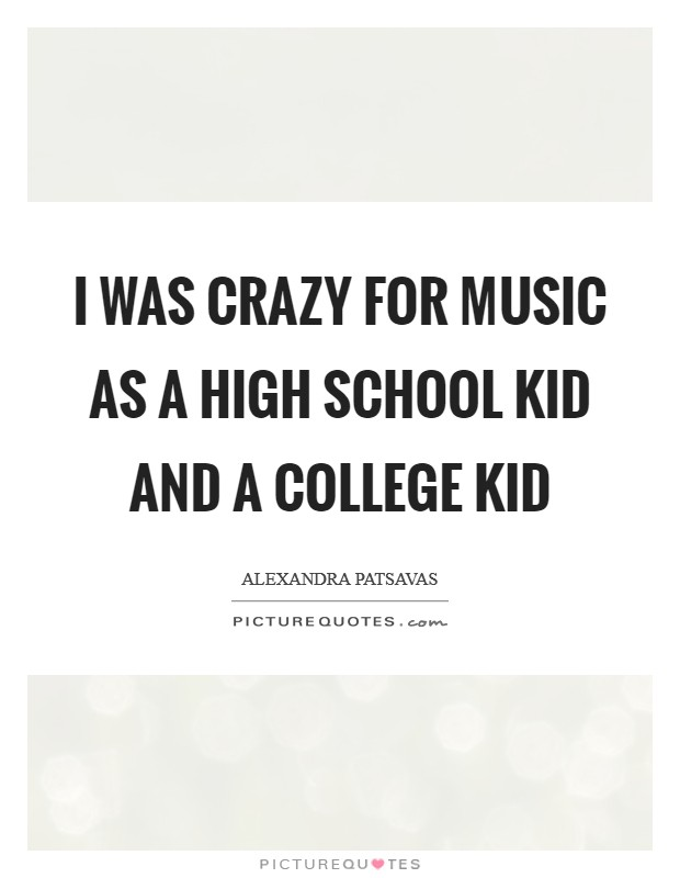 I was crazy for music as a high school kid and a college kid Picture Quote #1