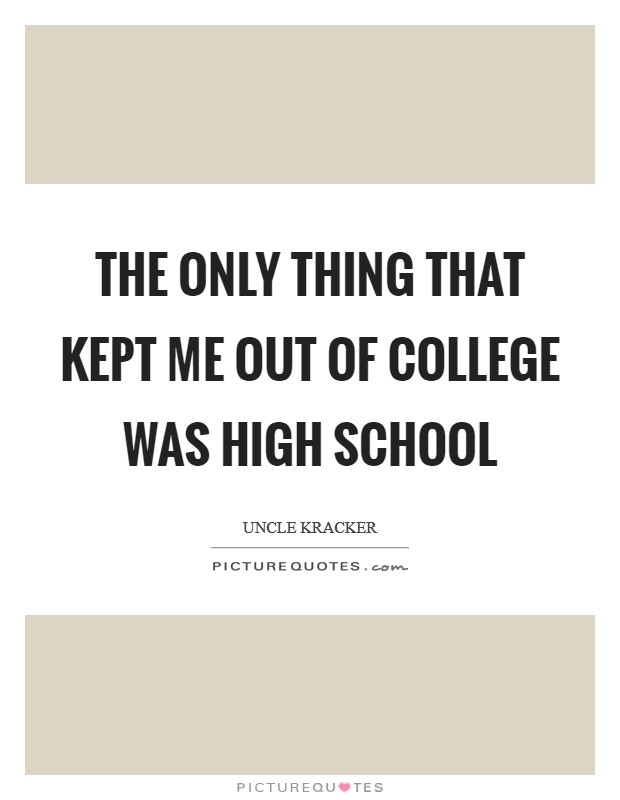 The only thing that kept me out of college was high school Picture Quote #1