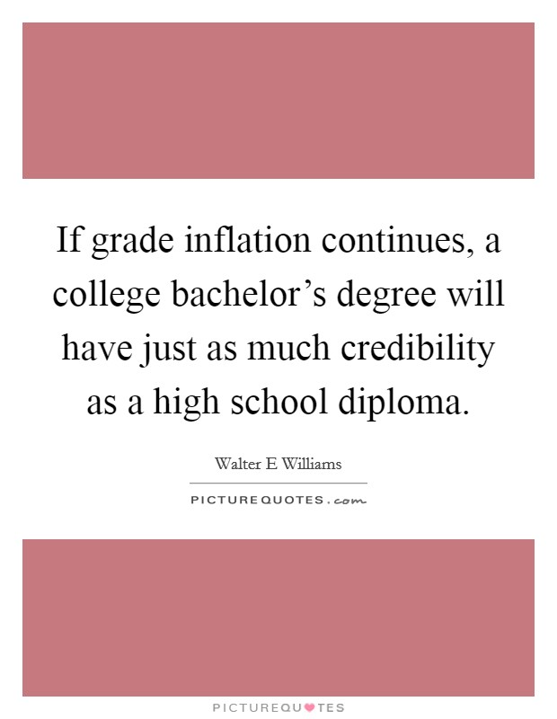 If grade inflation continues, a college bachelor's degree will have just as much credibility as a high school diploma Picture Quote #1