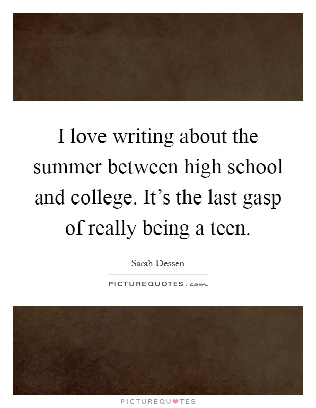 I love writing about the summer between high school and college. It's the last gasp of really being a teen Picture Quote #1