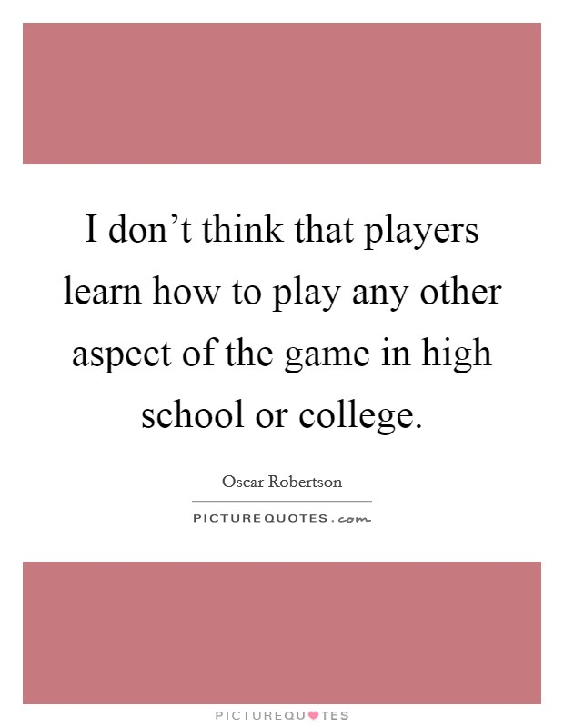 I don't think that players learn how to play any other aspect of the game in high school or college Picture Quote #1