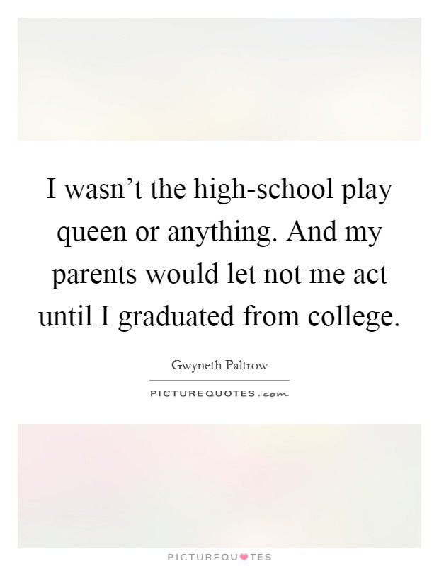 I wasn't the high-school play queen or anything. And my parents would let not me act until I graduated from college Picture Quote #1
