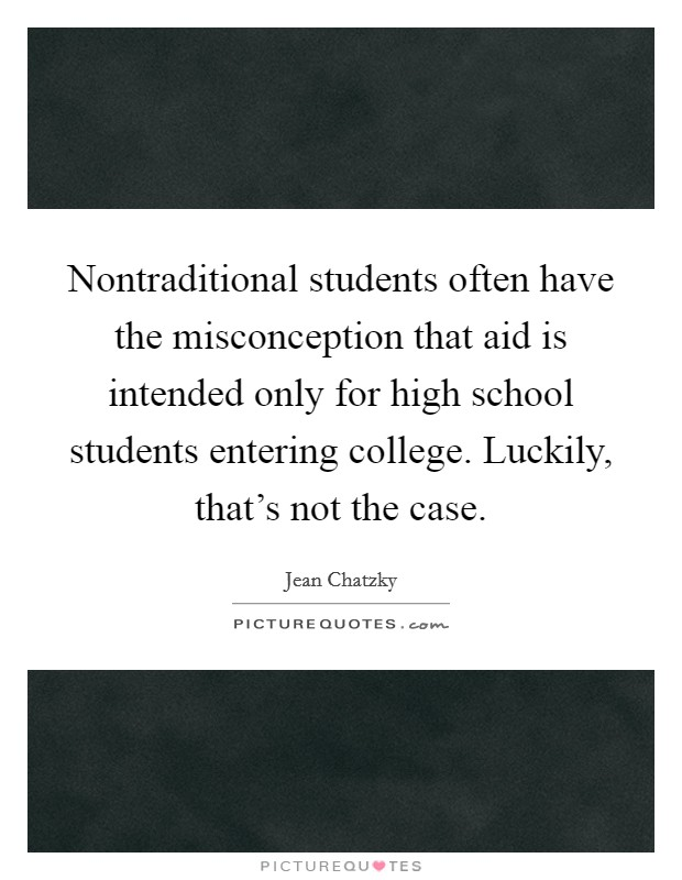 Nontraditional students often have the misconception that aid is intended only for high school students entering college. Luckily, that's not the case Picture Quote #1