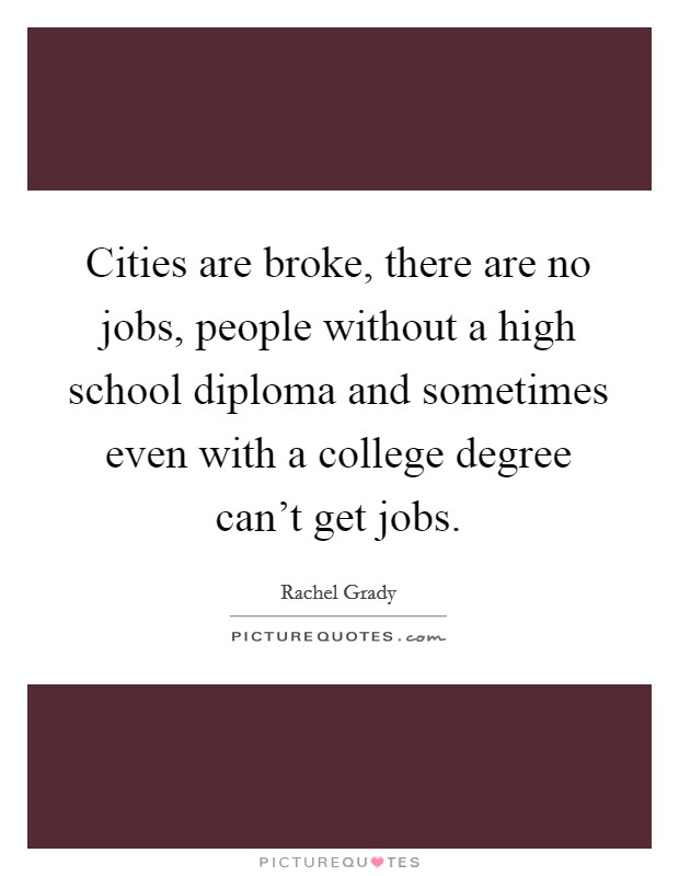 Cities are broke, there are no jobs, people without a high school diploma and sometimes even with a college degree can't get jobs Picture Quote #1