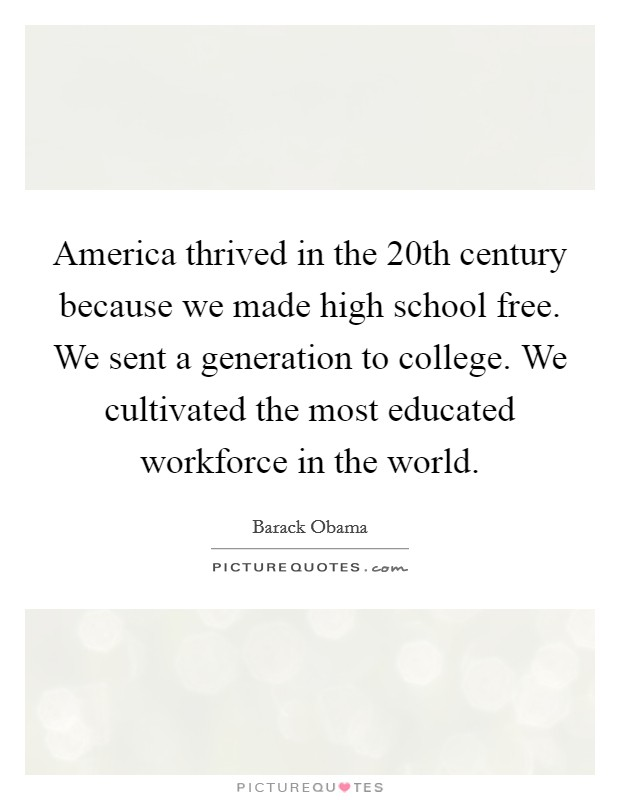 America thrived in the 20th century because we made high school free. We sent a generation to college. We cultivated the most educated workforce in the world Picture Quote #1