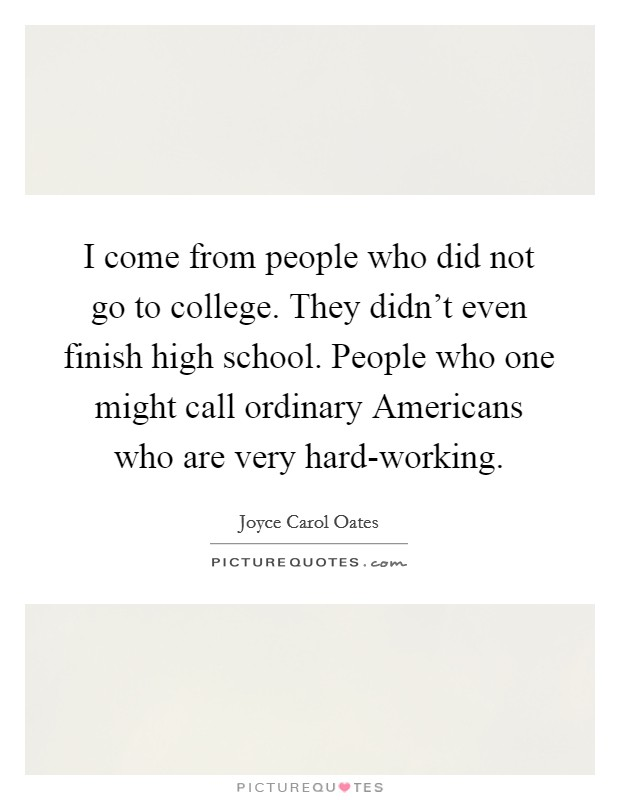 I come from people who did not go to college. They didn't even finish high school. People who one might call ordinary Americans who are very hard-working Picture Quote #1