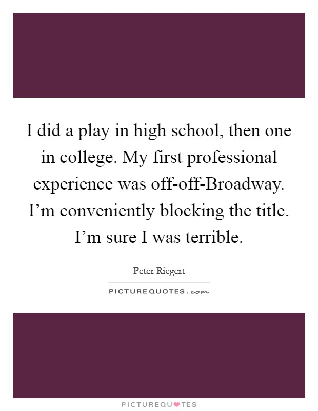 I did a play in high school, then one in college. My first professional experience was off-off-Broadway. I'm conveniently blocking the title. I'm sure I was terrible Picture Quote #1