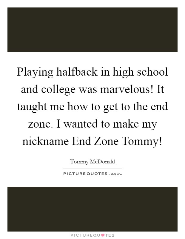 Playing halfback in high school and college was marvelous! It taught me how to get to the end zone. I wanted to make my nickname End Zone Tommy! Picture Quote #1