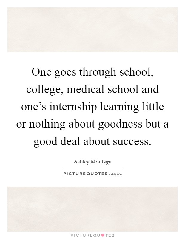 One goes through school, college, medical school and one's internship learning little or nothing about goodness but a good deal about success Picture Quote #1