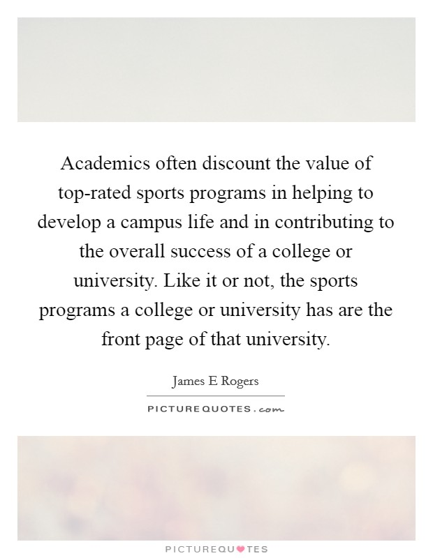 Academics often discount the value of top-rated sports programs in helping to develop a campus life and in contributing to the overall success of a college or university. Like it or not, the sports programs a college or university has are the front page of that university Picture Quote #1