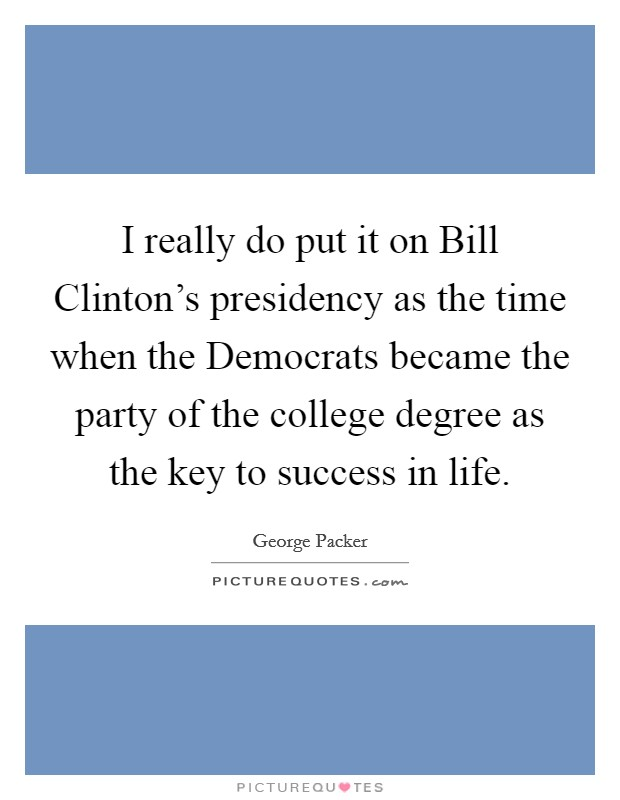 I really do put it on Bill Clinton's presidency as the time when the Democrats became the party of the college degree as the key to success in life Picture Quote #1