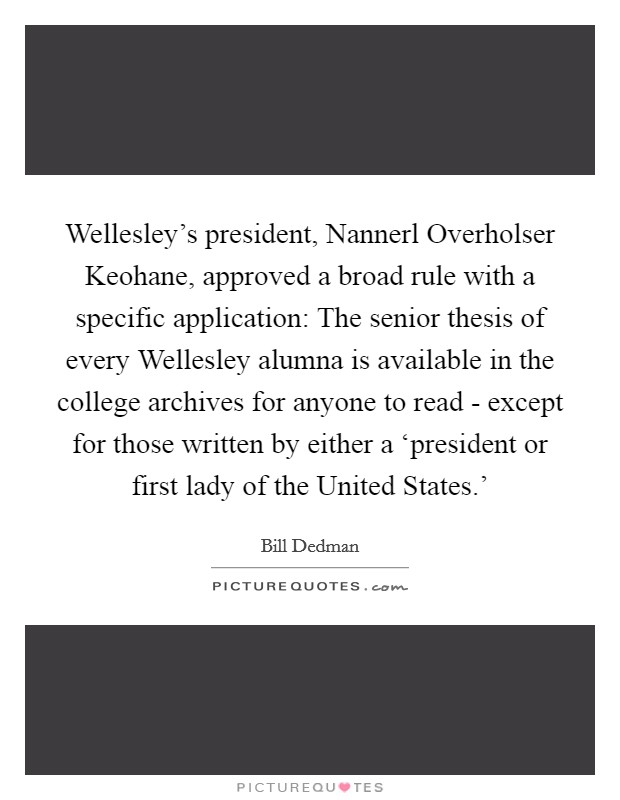 Wellesley's president, Nannerl Overholser Keohane, approved a broad rule with a specific application: The senior thesis of every Wellesley alumna is available in the college archives for anyone to read - except for those written by either a 'president or first lady of the United States.' Picture Quote #1