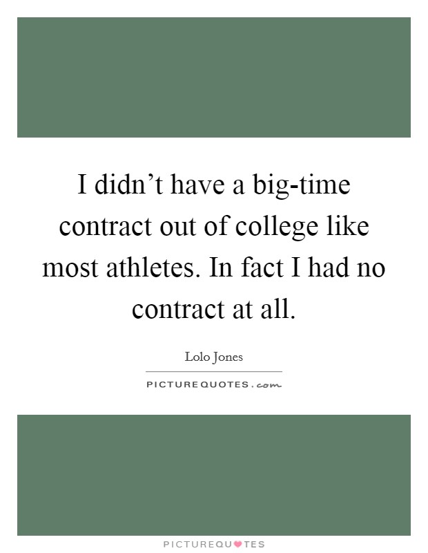 I didn't have a big-time contract out of college like most athletes. In fact I had no contract at all. Picture Quote #1