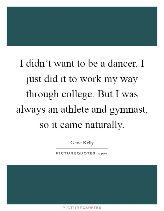 I didn't want to be a dancer. I just did it to work my way through college. But I was always an athlete and gymnast, so it came naturally Picture Quote #1