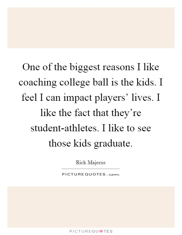 One of the biggest reasons I like coaching college ball is the kids. I feel I can impact players' lives. I like the fact that they're student-athletes. I like to see those kids graduate Picture Quote #1