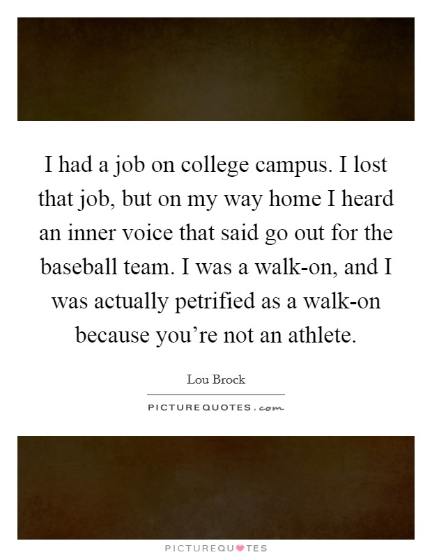 I had a job on college campus. I lost that job, but on my way home I heard an inner voice that said go out for the baseball team. I was a walk-on, and I was actually petrified as a walk-on because you're not an athlete Picture Quote #1