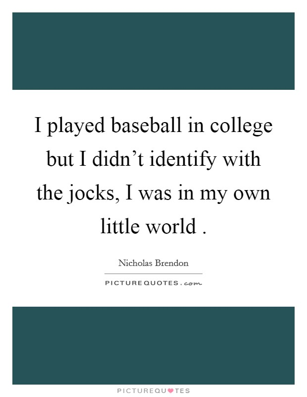 I played baseball in college but I didn't identify with the jocks, I was in my own little world . Picture Quote #1