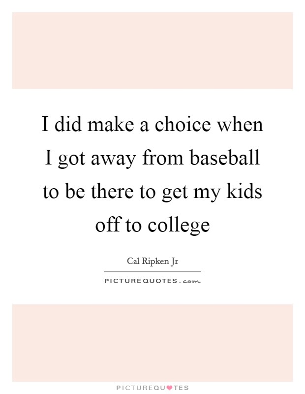 I did make a choice when I got away from baseball to be there to get my kids off to college Picture Quote #1