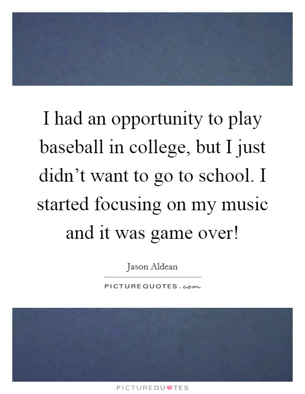 I had an opportunity to play baseball in college, but I just didn't want to go to school. I started focusing on my music and it was game over! Picture Quote #1