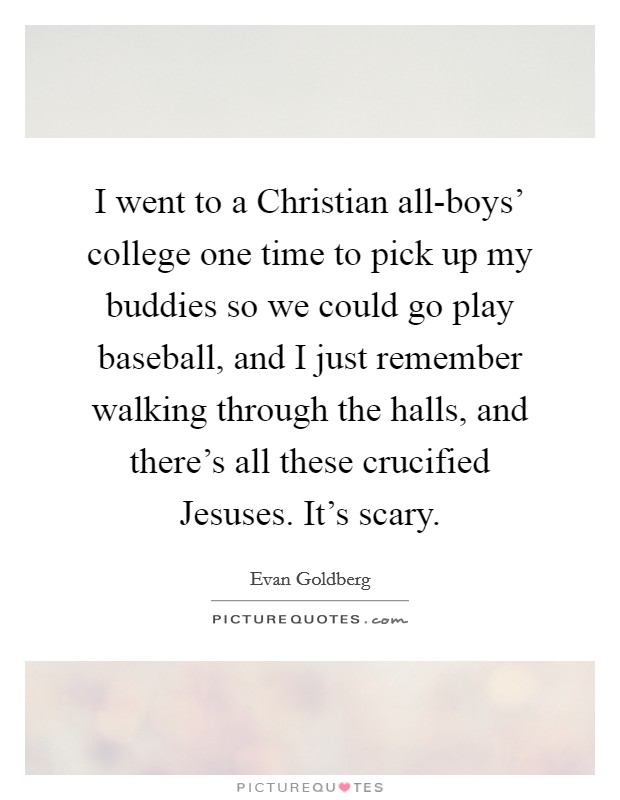 I went to a Christian all-boys' college one time to pick up my buddies so we could go play baseball, and I just remember walking through the halls, and there's all these crucified Jesuses. It's scary Picture Quote #1