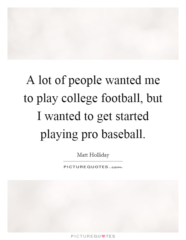 A lot of people wanted me to play college football, but I wanted to get started playing pro baseball. Picture Quote #1