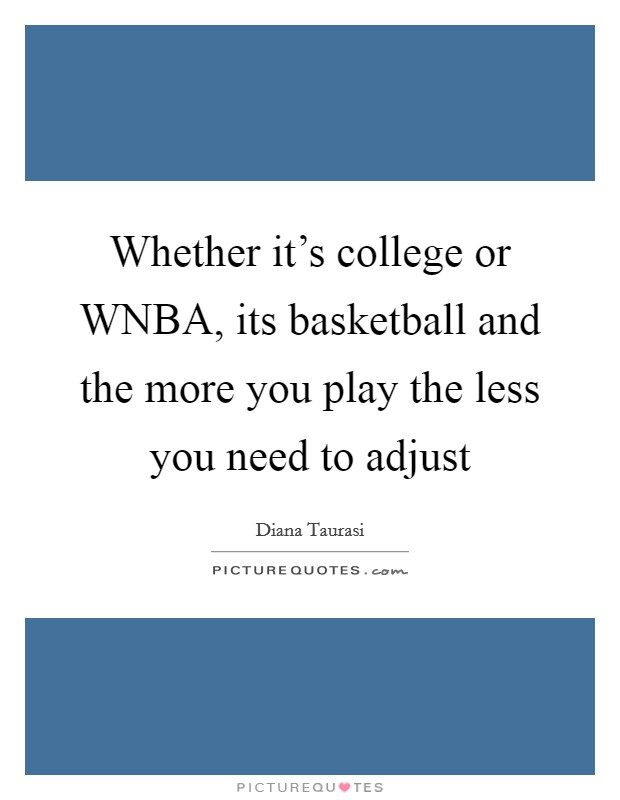 Whether it's college or WNBA, its basketball and the more you play the less you need to adjust Picture Quote #1