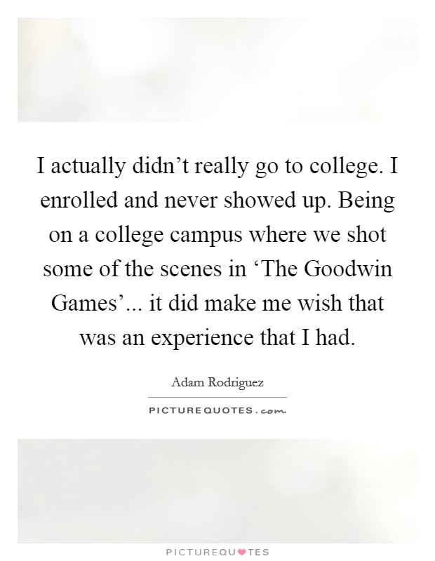 I actually didn't really go to college. I enrolled and never showed up. Being on a college campus where we shot some of the scenes in 'The Goodwin Games'... it did make me wish that was an experience that I had Picture Quote #1