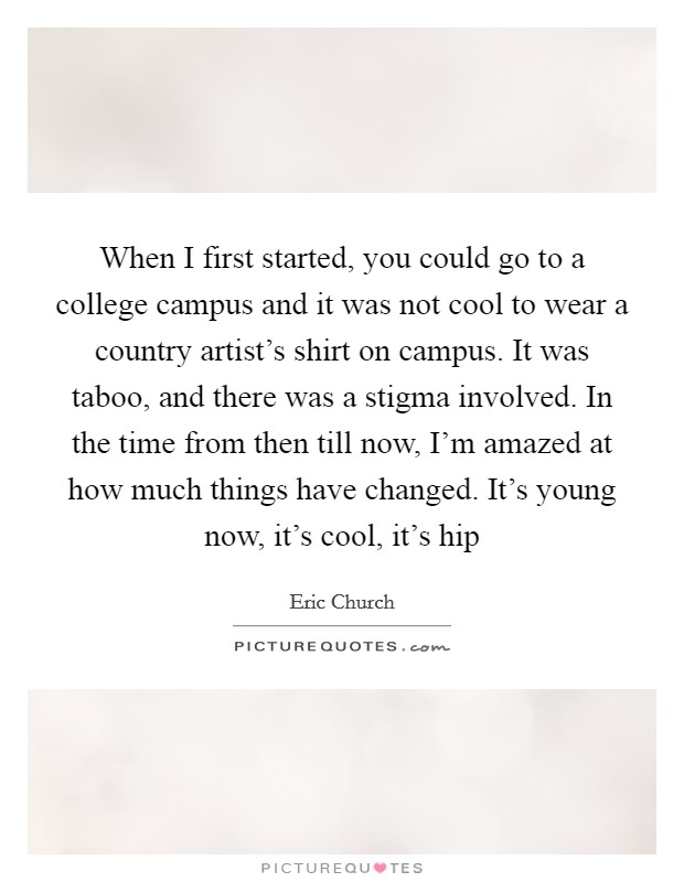 When I first started, you could go to a college campus and it was not cool to wear a country artist's shirt on campus. It was taboo, and there was a stigma involved. In the time from then till now, I'm amazed at how much things have changed. It's young now, it's cool, it's hip Picture Quote #1