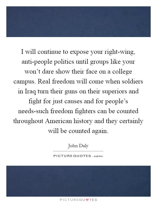 I will continue to expose your right-wing, anti-people politics until groups like your won't dare show their face on a college campus. Real freedom will come when soldiers in Iraq turn their guns on their superiors and fight for just causes and for people's needs-such freedom fighters can be counted throughout American history and they certainly will be counted again Picture Quote #1