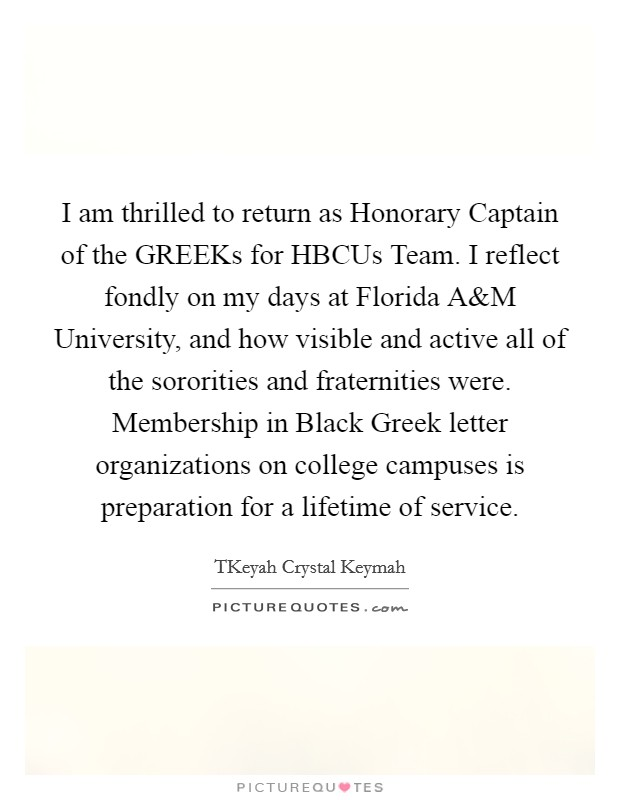 I am thrilled to return as Honorary Captain of the GREEKs for HBCUs Team. I reflect fondly on my days at Florida A Picture Quote #1