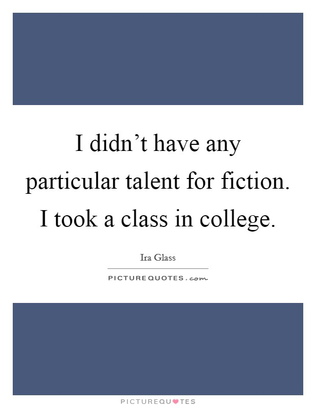 I didn't have any particular talent for fiction. I took a class in college Picture Quote #1
