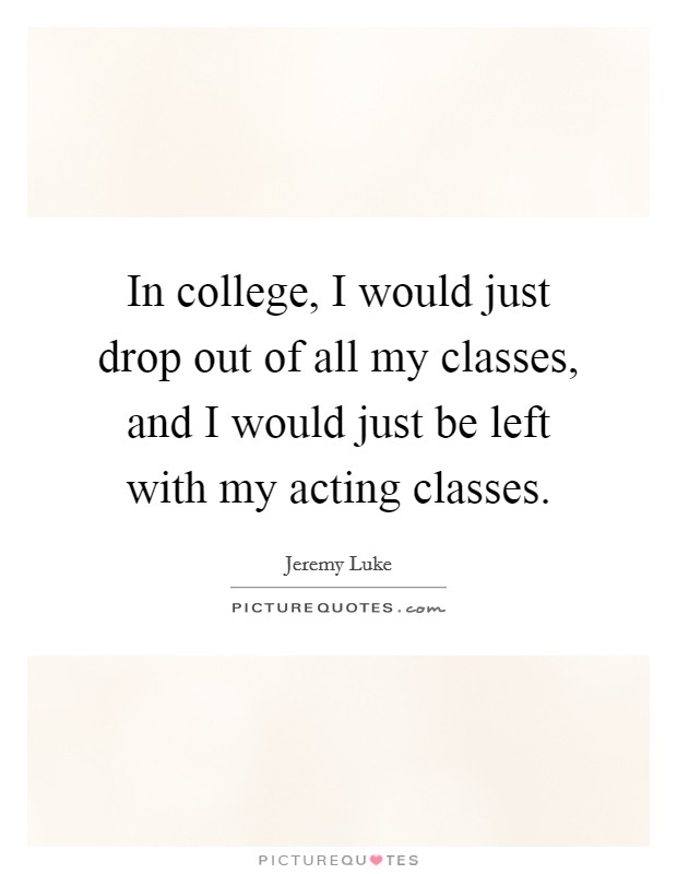 In college, I would just drop out of all my classes, and I would just be left with my acting classes Picture Quote #1