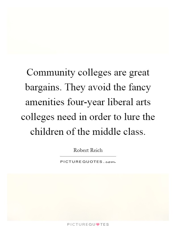 Community colleges are great bargains. They avoid the fancy amenities four-year liberal arts colleges need in order to lure the children of the middle class Picture Quote #1