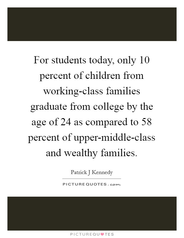 For students today, only 10 percent of children from working-class families graduate from college by the age of 24 as compared to 58 percent of upper-middle-class and wealthy families Picture Quote #1