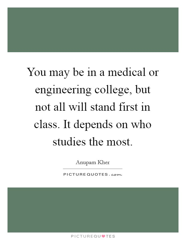 You may be in a medical or engineering college, but not all will stand first in class. It depends on who studies the most Picture Quote #1