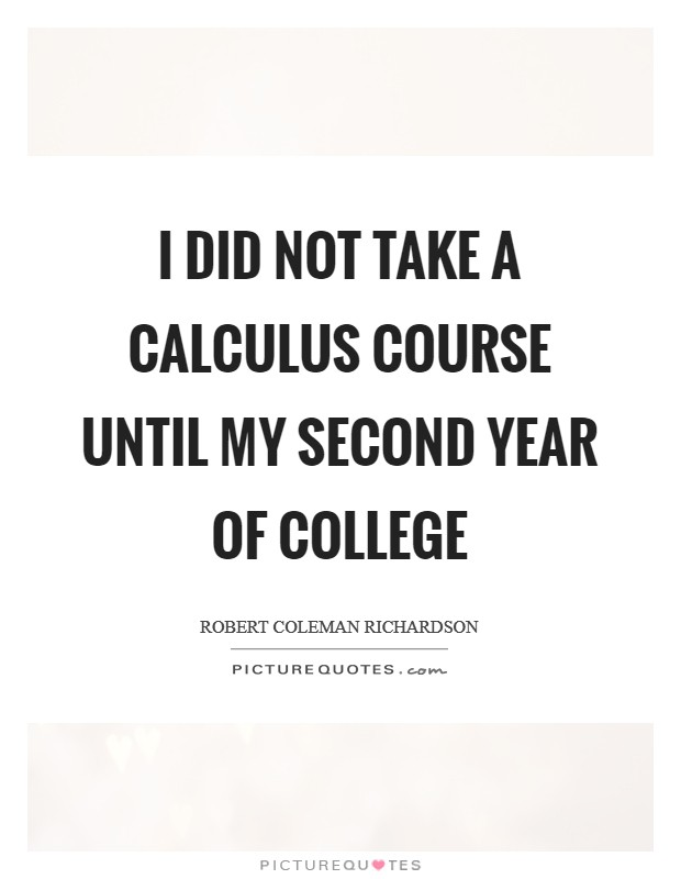 I did not take a calculus course until my second year of college Picture Quote #1