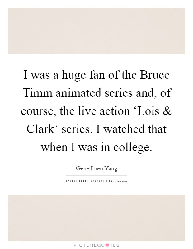 I was a huge fan of the Bruce Timm animated series and, of course, the live action 'Lois and Clark' series. I watched that when I was in college Picture Quote #1