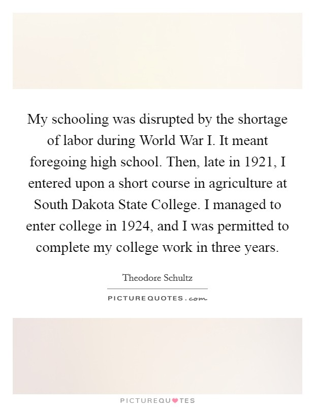 My schooling was disrupted by the shortage of labor during World War I. It meant foregoing high school. Then, late in 1921, I entered upon a short course in agriculture at South Dakota State College. I managed to enter college in 1924, and I was permitted to complete my college work in three years Picture Quote #1