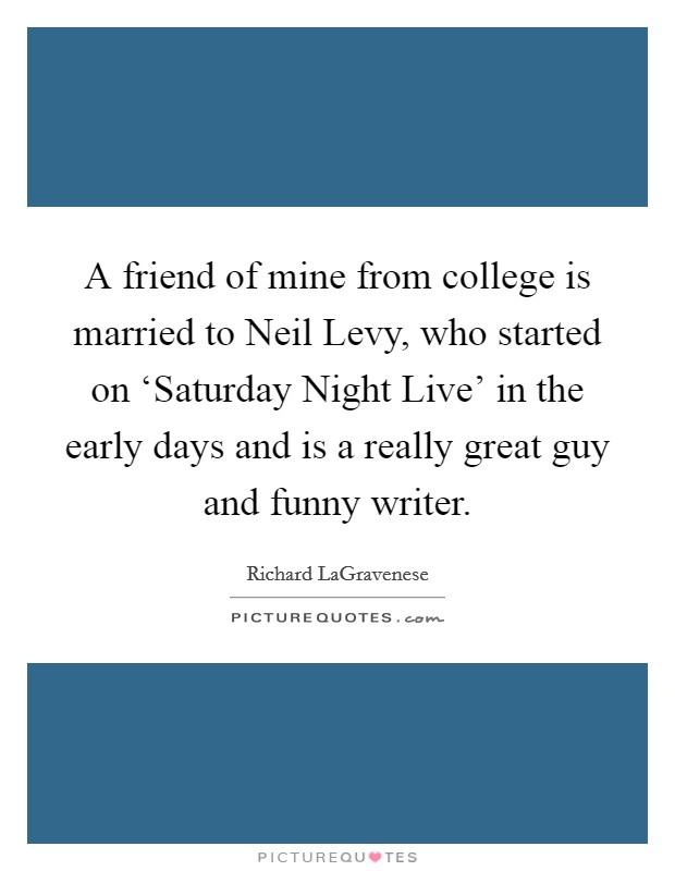 A friend of mine from college is married to Neil Levy, who started on 'Saturday Night Live' in the early days and is a really great guy and funny writer Picture Quote #1