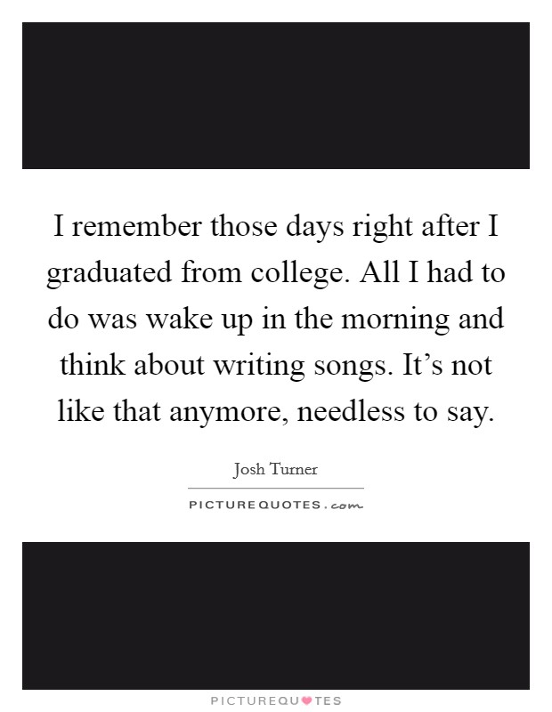 I remember those days right after I graduated from college. All I had to do was wake up in the morning and think about writing songs. It's not like that anymore, needless to say Picture Quote #1